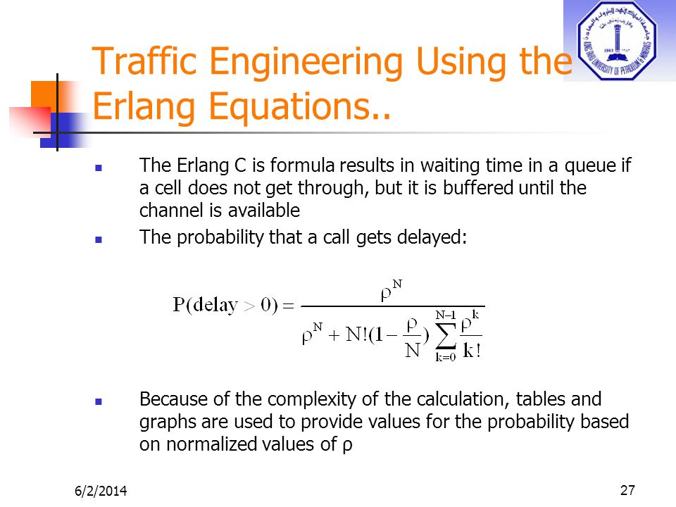 6/2/201427 Traffic Engineering Using the Erlang Equations.. The Erlang C is formula results in waiting time in a queue if a cell does not get through,