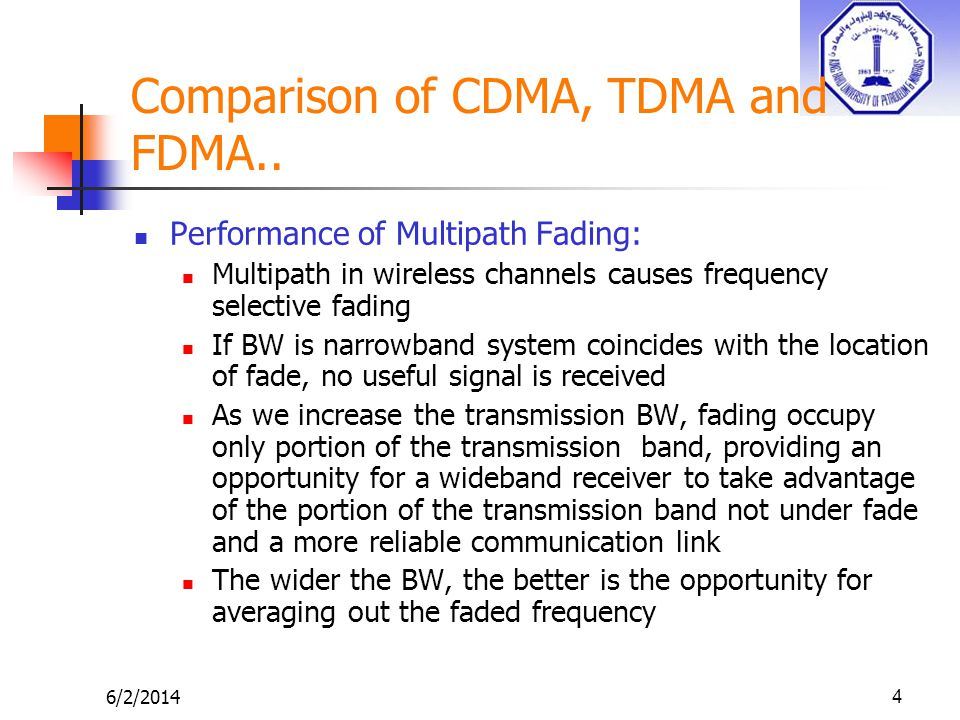 6/2/20144 Comparison of CDMA, TDMA and FDMA.. Performance of Multipath Fading: Multipath in wireless channels causes frequency selective fading If BW
