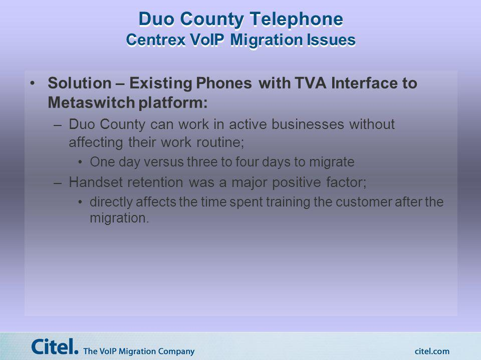 Duo County Telephone Centrex VoIP Migration Issues Solution – Existing Phones with TVA Interface to Metaswitch platform: –Duo County can work in activ