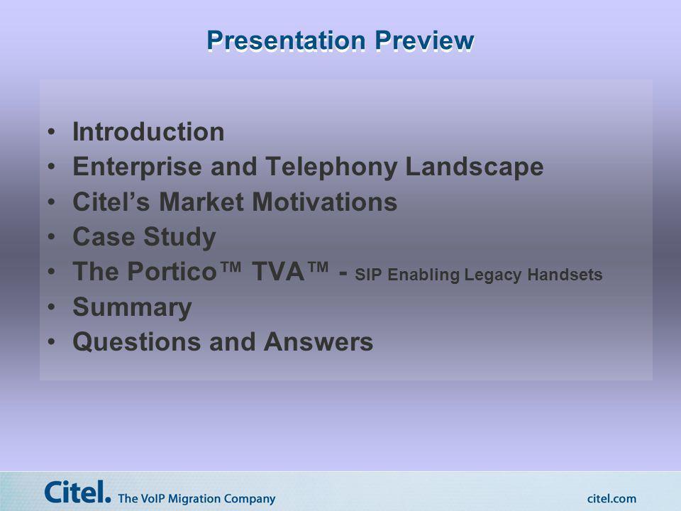 Presentation Preview Introduction Enterprise and Telephony Landscape Citels Market Motivations Case Study The Portico TVA - SIP Enabling Legacy Handse