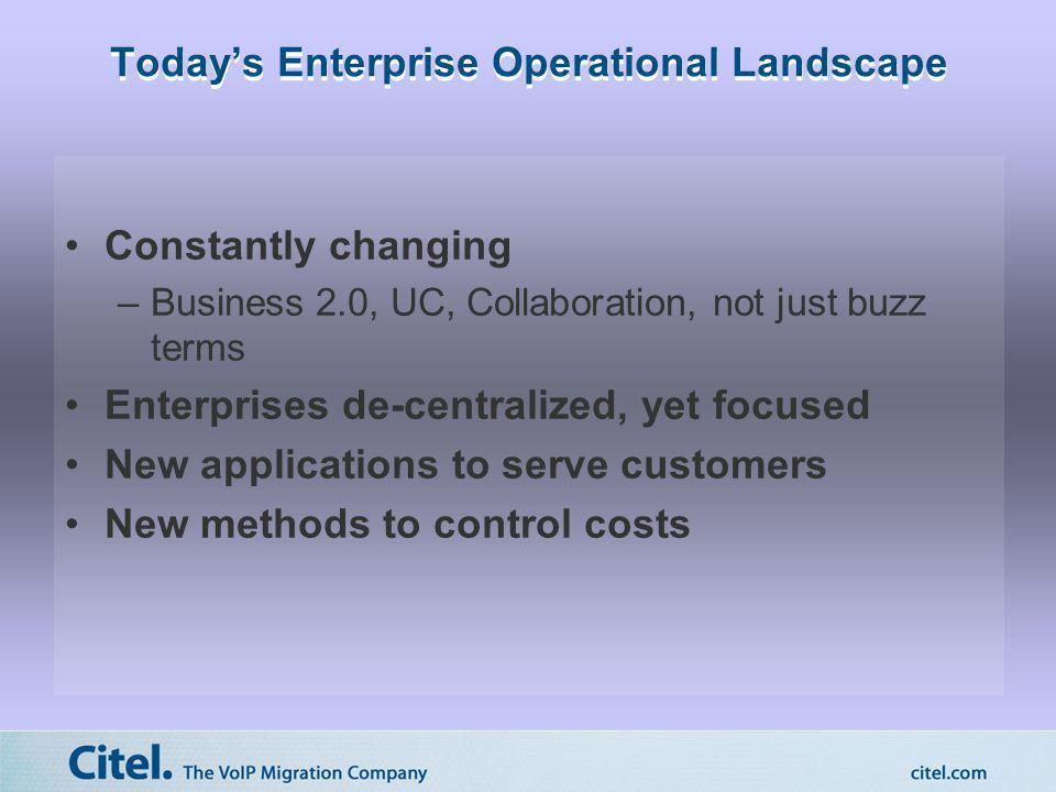 Todays Enterprise Operational Landscape Constantly changing –Business 2.0, UC, Collaboration, not just buzz terms Enterprises de-centralized, yet focu