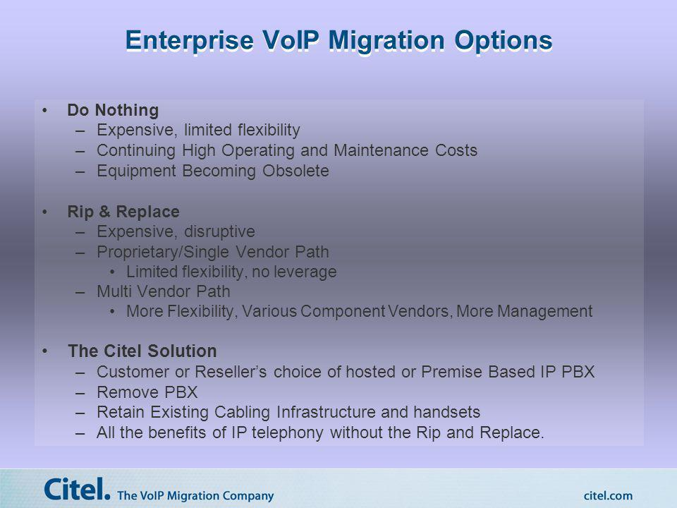 Enterprise VoIP Migration Options Do Nothing –Expensive, limited flexibility –Continuing High Operating and Maintenance Costs –Equipment Becoming Obso