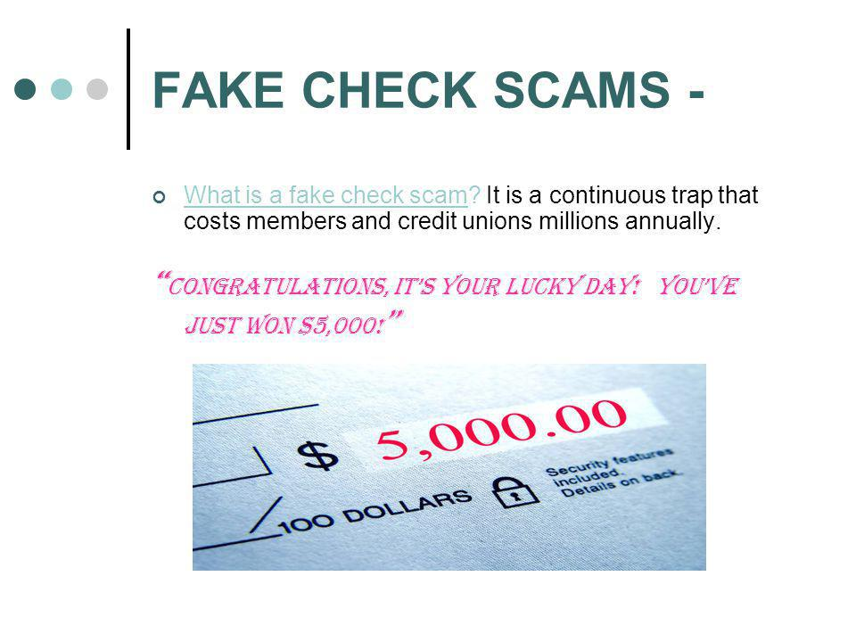 FAKE CHECK SCAMS - What is a fake check scam? It is a continuous trap that costs members and credit unions millions annually. Congratulations, its you