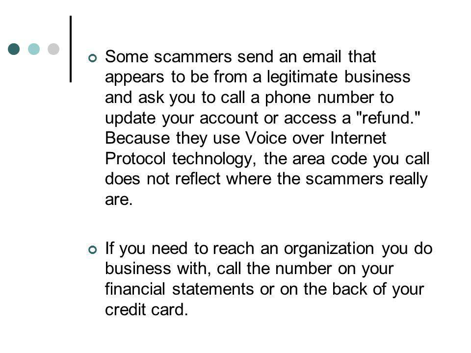 Some scammers send an email that appears to be from a legitimate business and ask you to call a phone number to update your account or access a