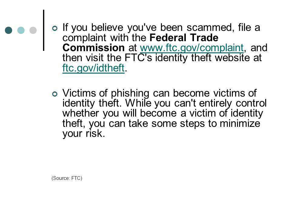 If you believe you've been scammed, file a complaint with the Federal Trade Commission at www.ftc.gov/complaint, and then visit the FTC's identity the