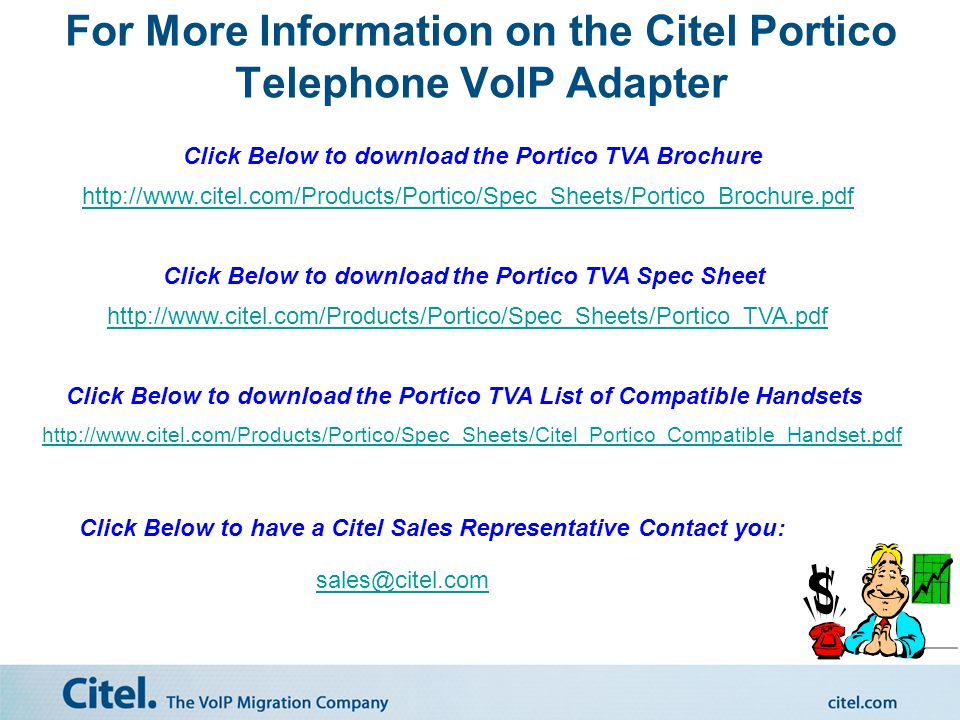 Benefits of The Citel Portico TVA 1.Less Expensive: –Customers can migrate and receive the benefits of VoIP PBX Services without CAPEX investment in: New IP Phones New Cabling Layer 2/3 Managed Data Switches w/PoE 2.Faster to Deploy: No cabling to run No data switches or IP Phones to install 3.Customer can retain 65% of the existing investment in their phone system Install new IP Phones for new extensions as required