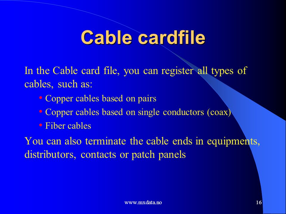 www.mxdata.no16 Cable cardfile In the Cable card file, you can register all types of cables, such as: Copper cables based on pairs Copper cables based
