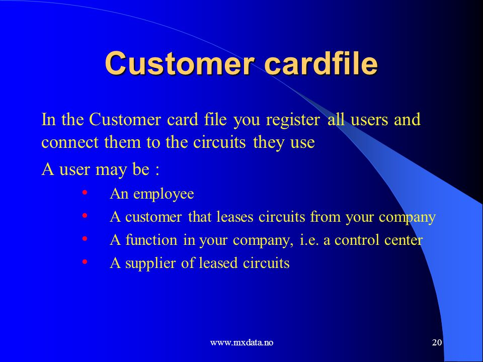 www.mxdata.no20 Customer cardfile In the Customer card file you register all users and connect them to the circuits they use A user may be : An employ