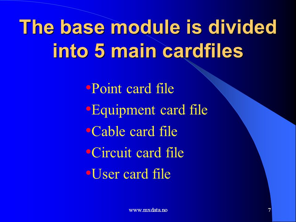 www.mxdata.no7 The base module is divided into 5 main cardfiles Point card file Equipment card file Cable card file Circuit card file User card file