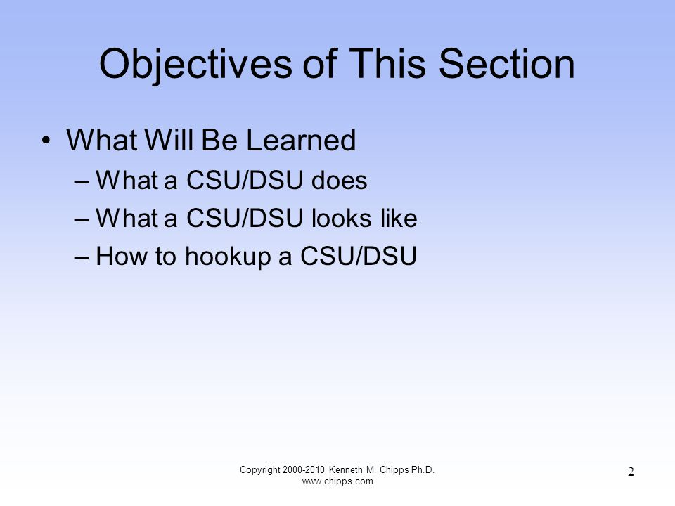Objectives of This Section What Will Be Learned –What a CSU/DSU does –What a CSU/DSU looks like –How to hookup a CSU/DSU Copyright 2000-2010 Kenneth M.
