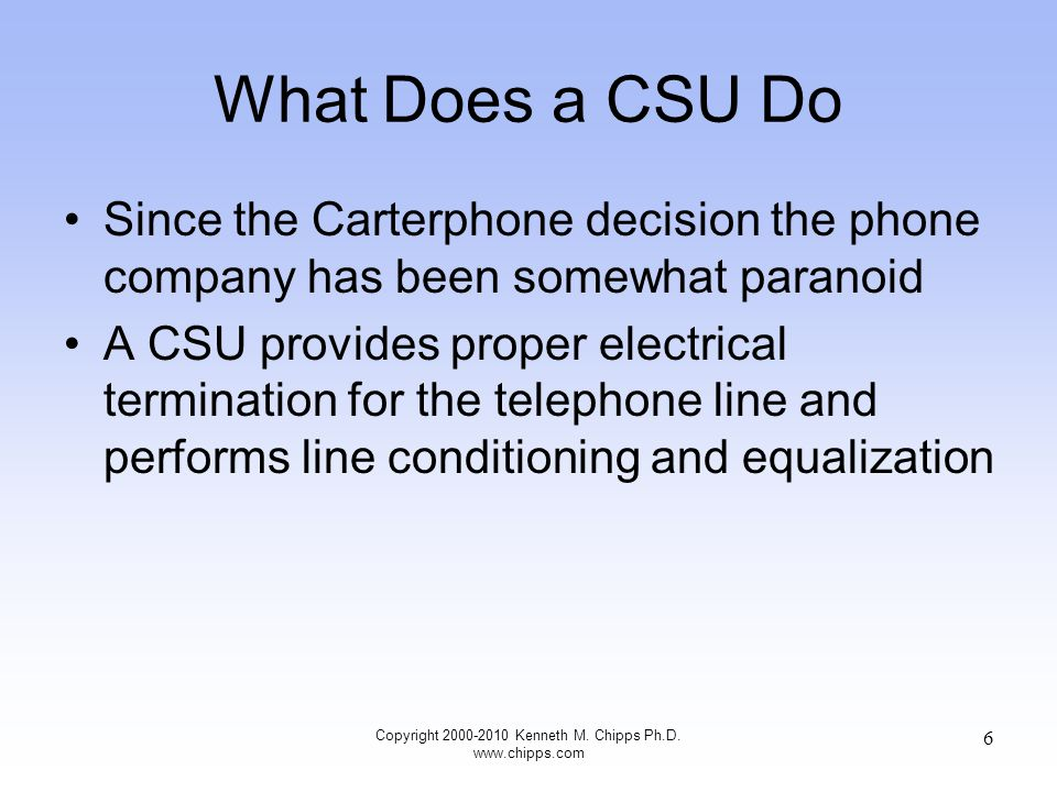 What Does a CSU Do It also supports loopback tests for the carrier, meaning the CSU can reflect a diagnostic signal to the telephone company without sending it through any CPE, so the carrier can determine if a problem is one it needs to correct itself CSUs often have indicator lights or LEDs that identify lost local lines, lost connections, and loopback operation Copyright 2000-2010 Kenneth M.