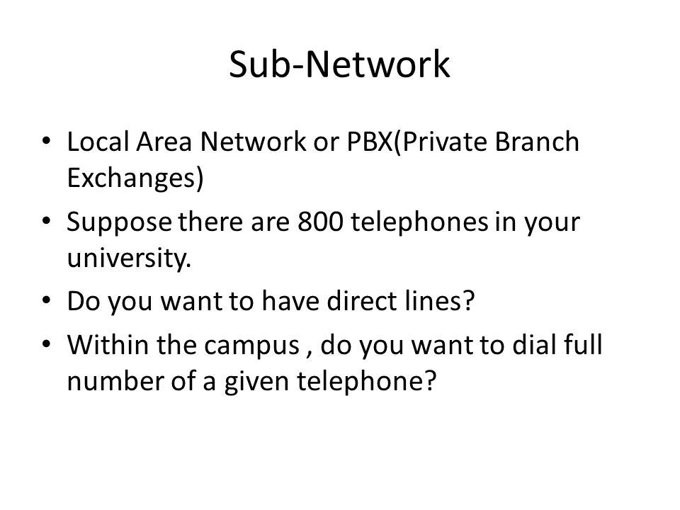 Sub-Network Local Area Network or PBX(Private Branch Exchanges) Suppose there are 800 telephones in your university.