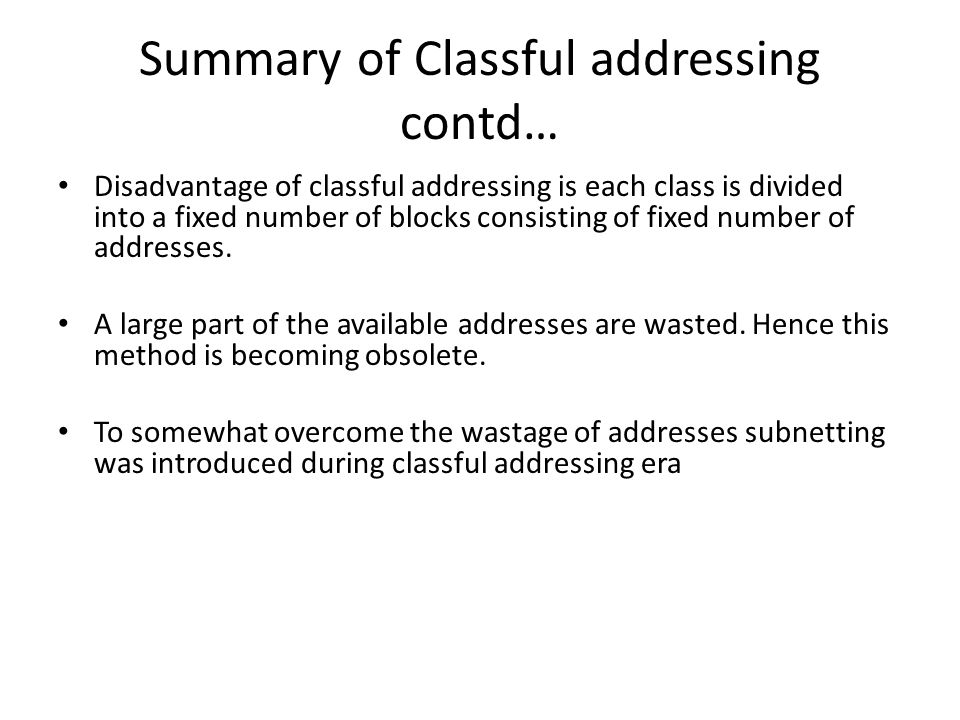 Summary of Classful addressing contd… Disadvantage of classful addressing is each class is divided into a fixed number of blocks consisting of fixed number of addresses.