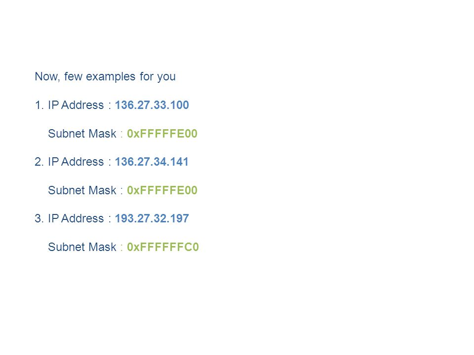 Now, few examples for you 1. IP Address : 136.27.33.100 Subnet Mask : 0xFFFFFE00 2.