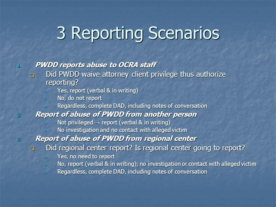 3 Reporting Scenarios 1. PWDD reports abuse to OCRA staff Did PWDD waive attorney client privilege thus authorize reporting? Did PWDD waive attorney c