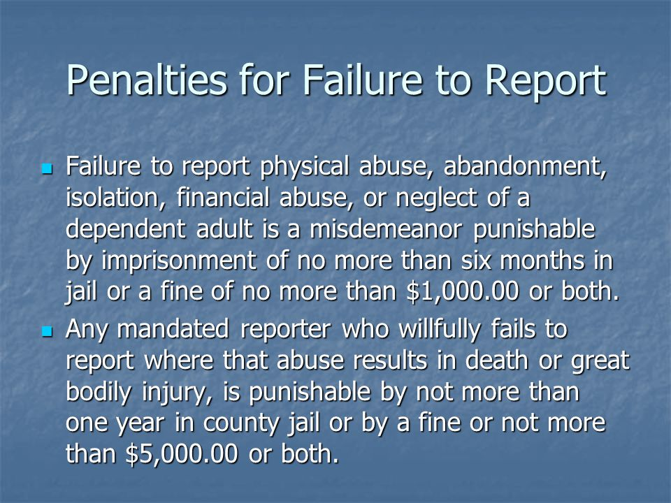 Penalties for Failure to Report Failure to report physical abuse, abandonment, isolation, financial abuse, or neglect of a dependent adult is a misdemeanor punishable by imprisonment of no more than six months in jail or a fine of no more than $1,000.00 or both.