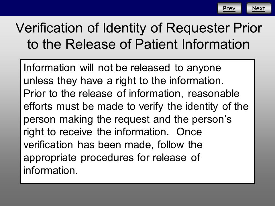 NextPrev Verification of Identity of Requester Prior to the Release of Patient Information Information will not be released to anyone unless they have a right to the information.