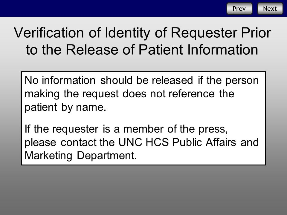 NextPrev Verification of Identity of Requester Prior to the Release of Patient Information No information should be released if the person making the request does not reference the patient by name.