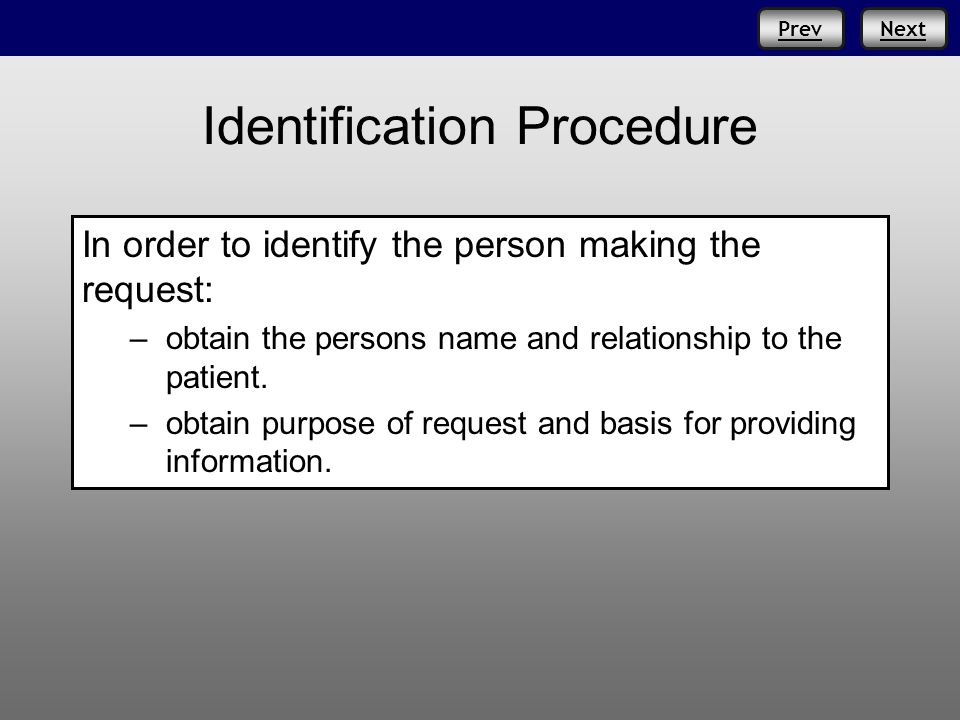 NextPrev Identification Procedure In order to identify the person making the request: –obtain the persons name and relationship to the patient.