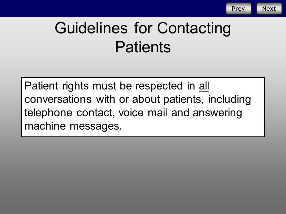 NextPrev Guidelines for Contacting Patients Patient rights must be respected in all conversations with or about patients, including telephone contact, voice mail and answering machine messages.