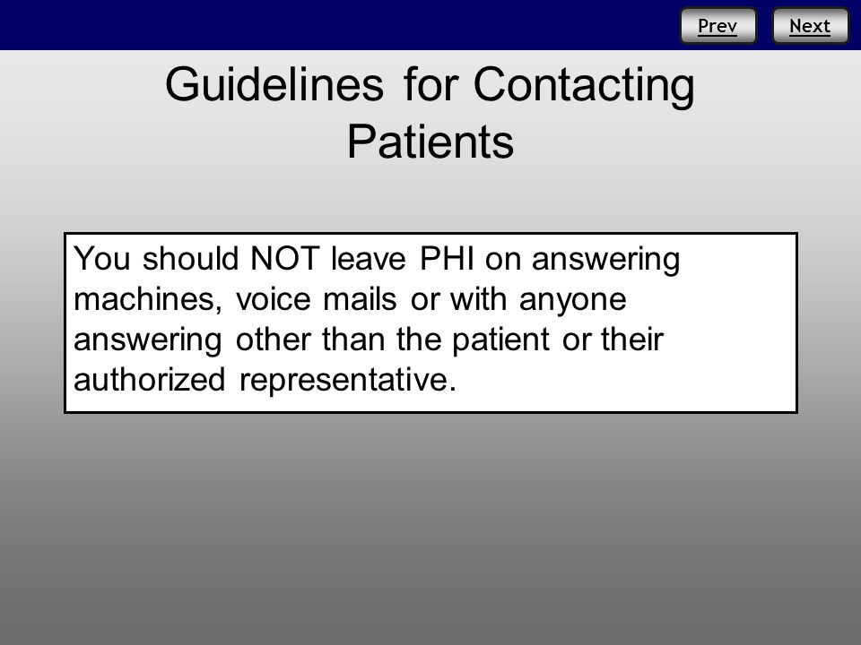 NextPrev Guidelines for Contacting Patients You should NOT leave PHI on answering machines, voice mails or with anyone answering other than the patient or their authorized representative.