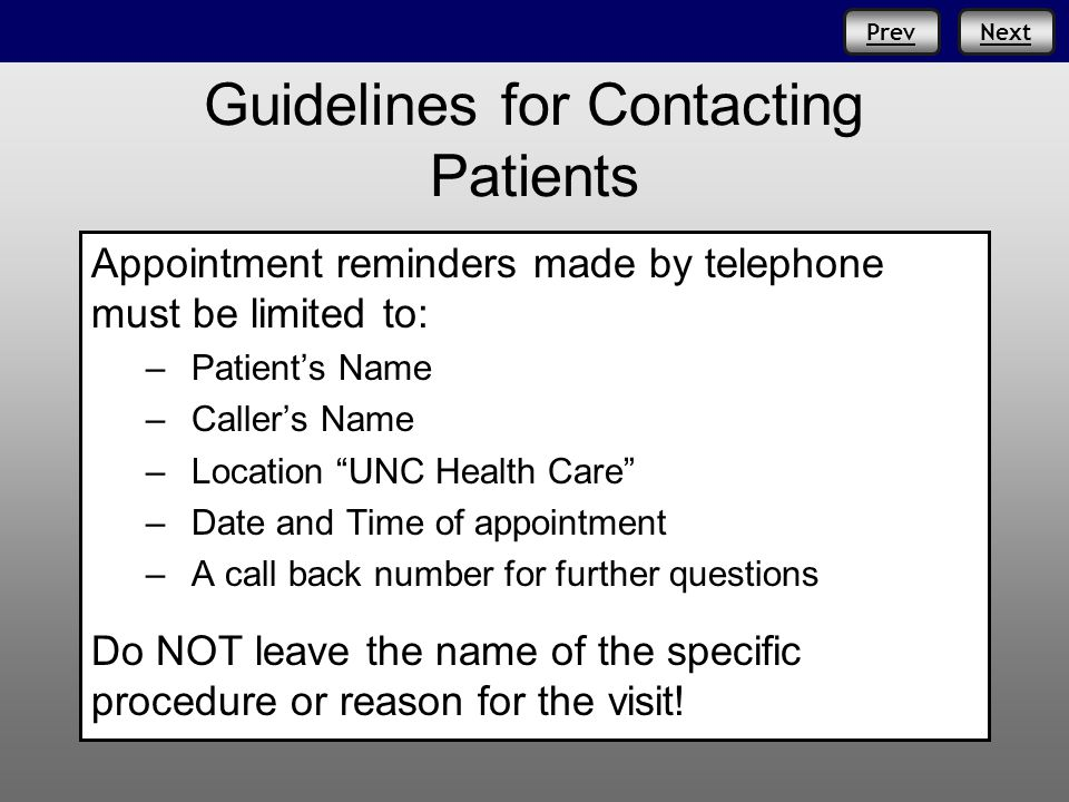 NextPrev Guidelines for Contacting Patients Appointment reminders made by telephone must be limited to: –Patients Name –Callers Name –Location UNC Health Care –Date and Time of appointment –A call back number for further questions Do NOT leave the name of the specific procedure or reason for the visit!