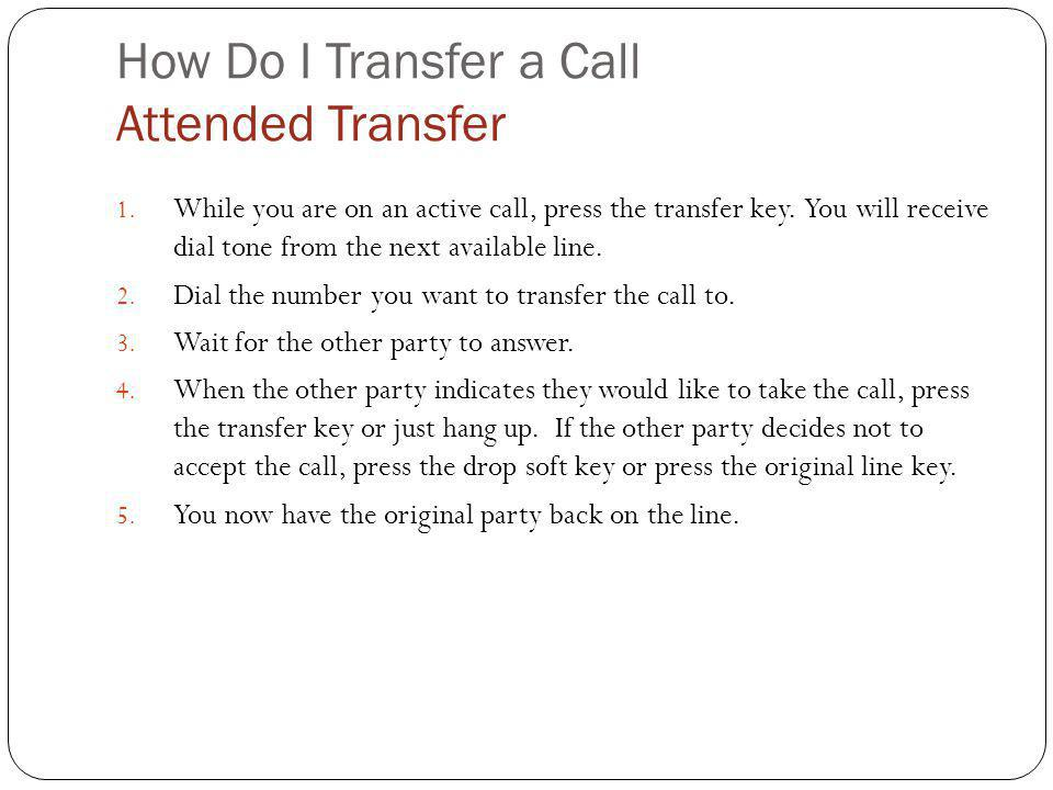 How Do I Transfer a Call Attended Transfer 1. While you are on an active call, press the transfer key. You will receive dial tone from the next availa