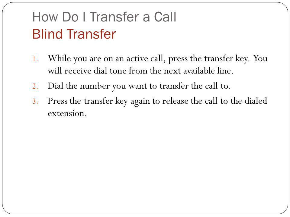 How Do I Transfer a Call Blind Transfer 1. While you are on an active call, press the transfer key. You will receive dial tone from the next available