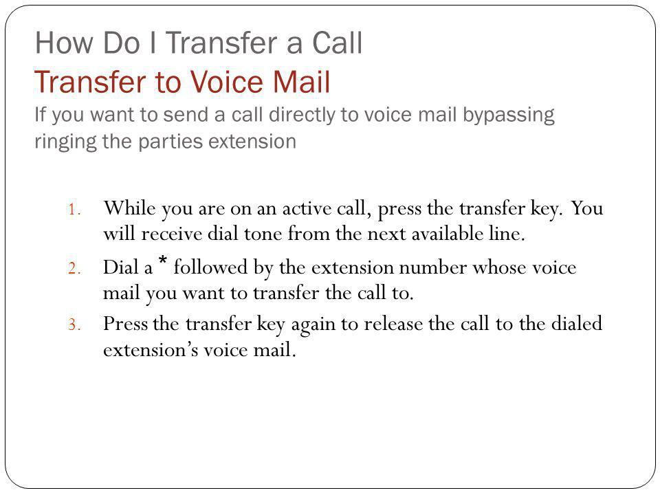 How Do I Transfer a Call Transfer to Voice Mail If you want to send a call directly to voice mail bypassing ringing the parties extension 1. While you