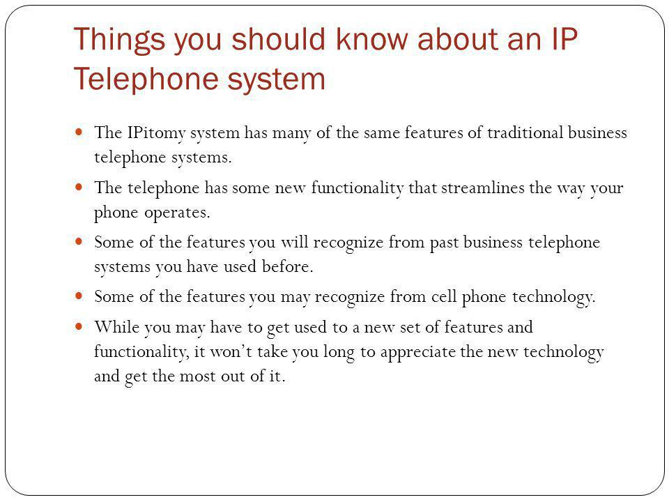 Things you should know about an IP Telephone system The IPitomy system has many of the same features of traditional business telephone systems. The te