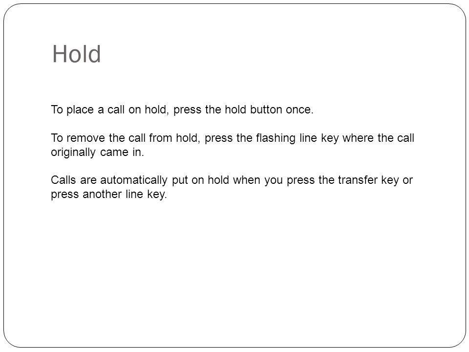 Hold To place a call on hold, press the hold button once. To remove the call from hold, press the flashing line key where the call originally came in.