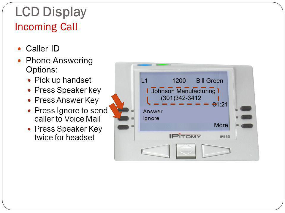 LCD Display Incoming Call Caller ID Phone Answering Options: Pick up handset Press Speaker key Press Answer Key Press Ignore to send caller to Voice Mail Press Speaker Key twice for headset Answer Ignore