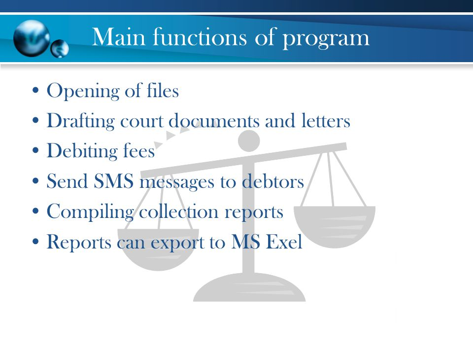 Main functions of program Opening of files Drafting court documents and letters Debiting fees Send SMS messages to debtors Compiling collection reports Reports can export to MS Exel