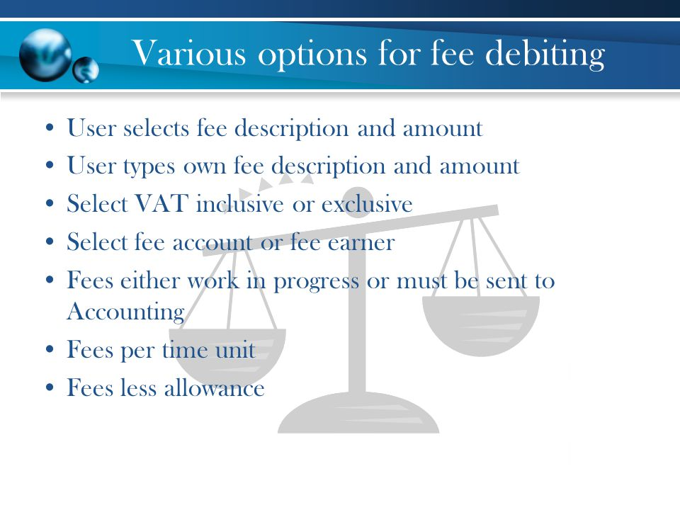 Various options for fee debiting User selects fee description and amount User types own fee description and amount Select VAT inclusive or exclusive Select fee account or fee earner Fees either work in progress or must be sent to Accounting Fees per time unit Fees less allowance