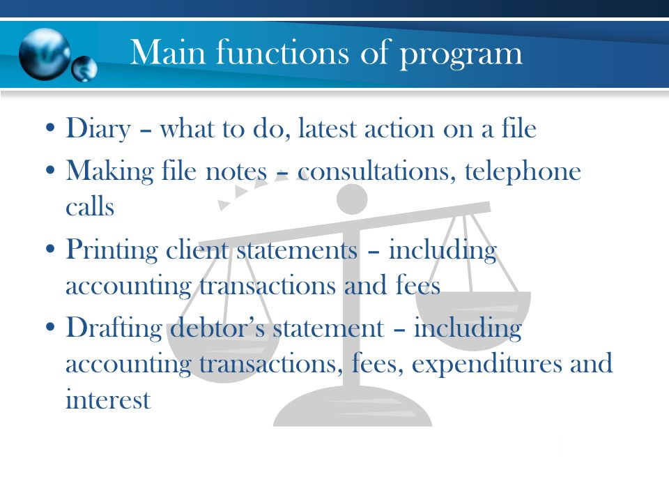 Main functions of program Diary – what to do, latest action on a file Making file notes – consultations, telephone calls Printing client statements – including accounting transactions and fees Drafting debtors statement – including accounting transactions, fees, expenditures and interest
