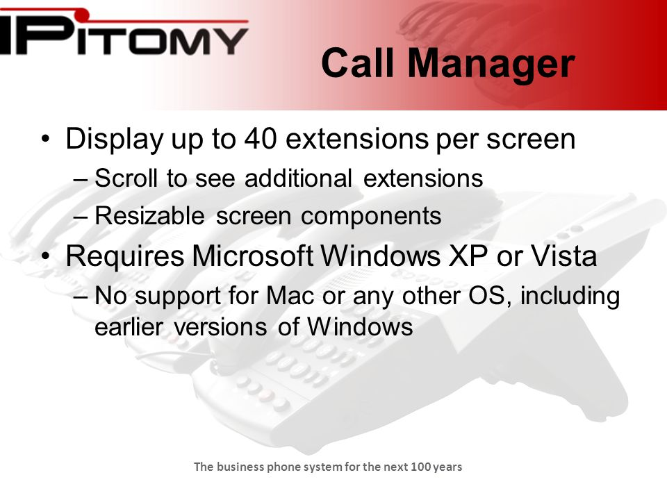The business phone system for the next 100 years Call Manager Display up to 40 extensions per screen –Scroll to see additional extensions –Resizable screen components Requires Microsoft Windows XP or Vista –No support for Mac or any other OS, including earlier versions of Windows