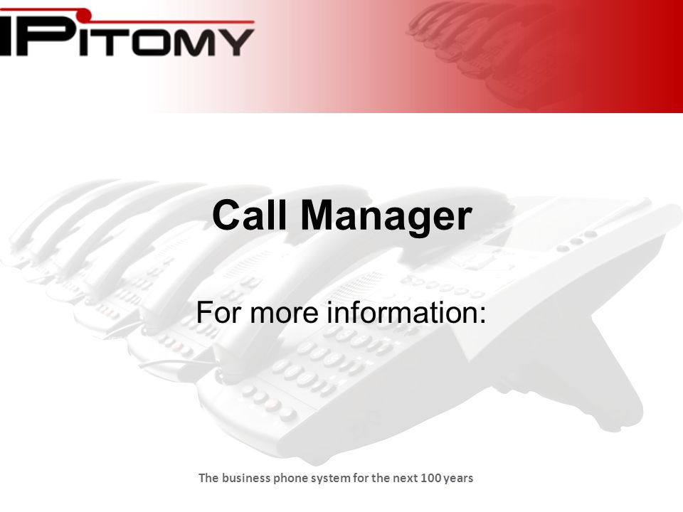 The business phone system for the next 100 years Call Manager For more information: