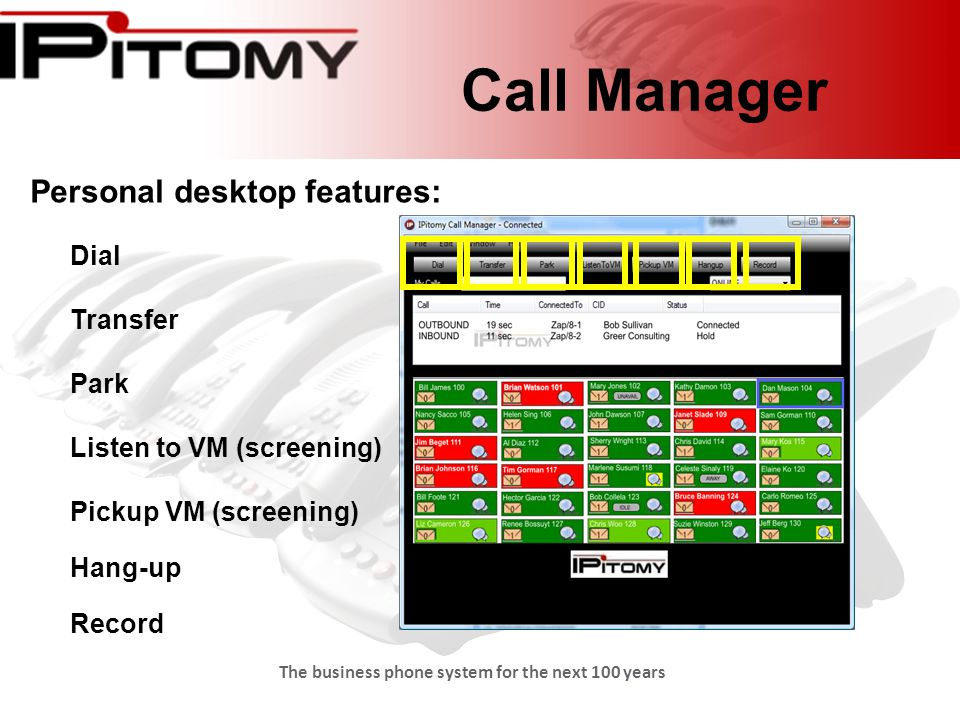 The business phone system for the next 100 years Call Manager Personal desktop features: Dial Transfer Park Listen to VM (screening) Pickup VM (screening) Hang-up Record