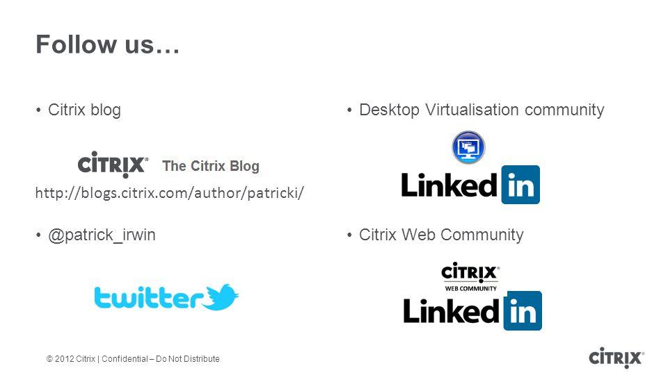 © 2012 Citrix | Confidential – Do Not Distribute Follow us… Citrix blogDesktop Virtualisation community @patrick_irwinCitrix Web Community http://blogs.citrix.com/author/patricki/