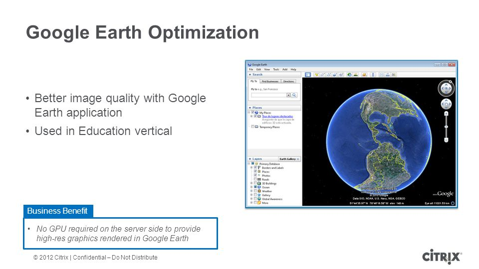 © 2012 Citrix | Confidential – Do Not Distribute Google Earth Optimization Better image quality with Google Earth application Used in Education vertical 31 No GPU required on the server side to provide high-res graphics rendered in Google Earth Business Benefit