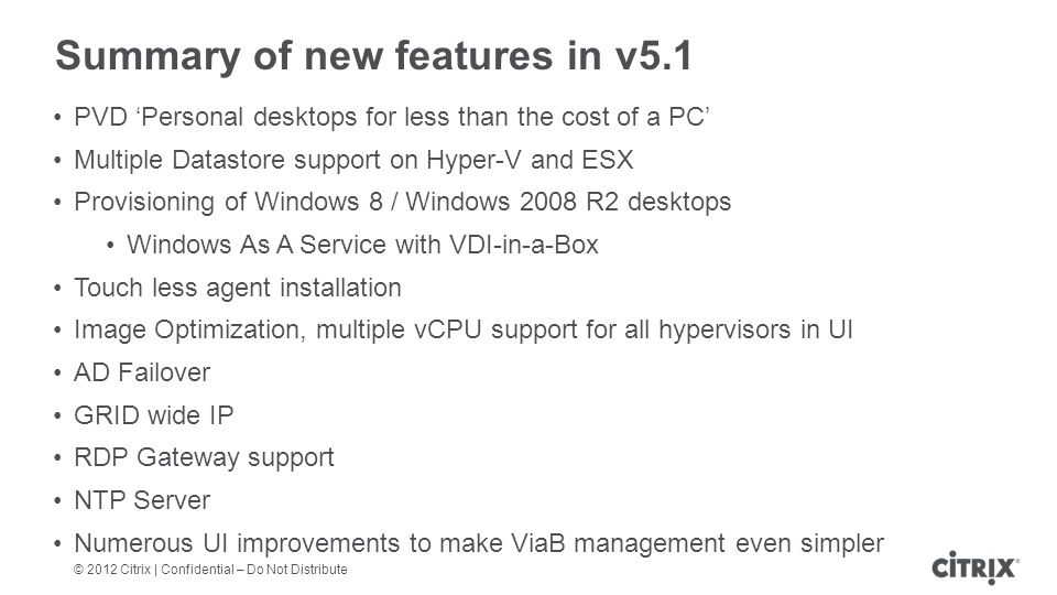 © 2012 Citrix | Confidential – Do Not Distribute Summary of new features in v5.1 PVD Personal desktops for less than the cost of a PC Multiple Datastore support on Hyper-V and ESX Provisioning of Windows 8 / Windows 2008 R2 desktops Windows As A Service with VDI-in-a-Box Touch less agent installation Image Optimization, multiple vCPU support for all hypervisors in UI AD Failover GRID wide IP RDP Gateway support NTP Server Numerous UI improvements to make ViaB management even simpler