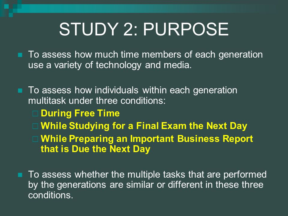 STUDY 2: PURPOSE To assess how much time members of each generation use a variety of technology and media.