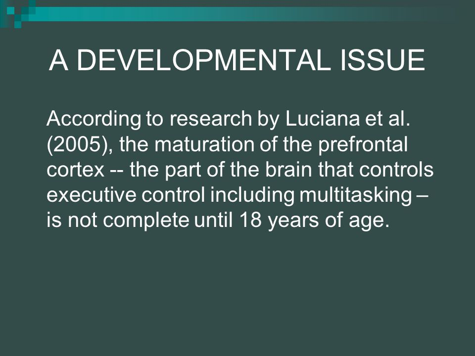 A DEVELOPMENTAL ISSUE According to research by Luciana et al.