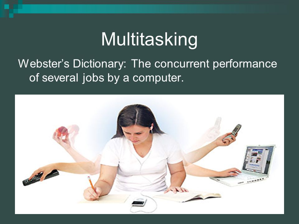 Multitasking Websters Dictionary: The concurrent performance of several jobs by a computer.