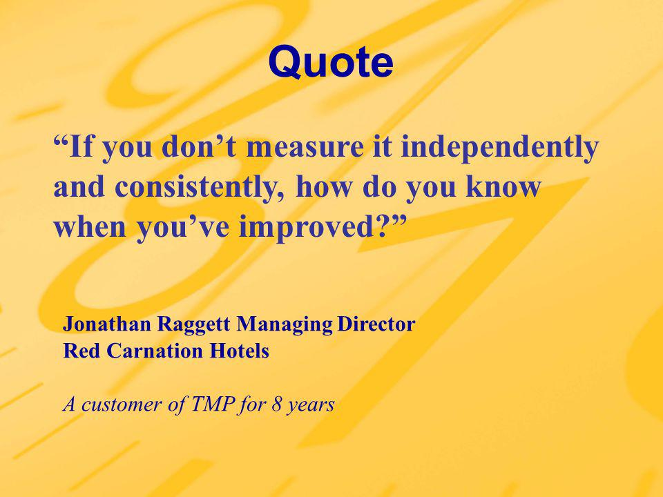 Quote If you dont measure it independently and consistently, how do you know when youve improved? Jonathan Raggett Managing Director Red Carnation Hot