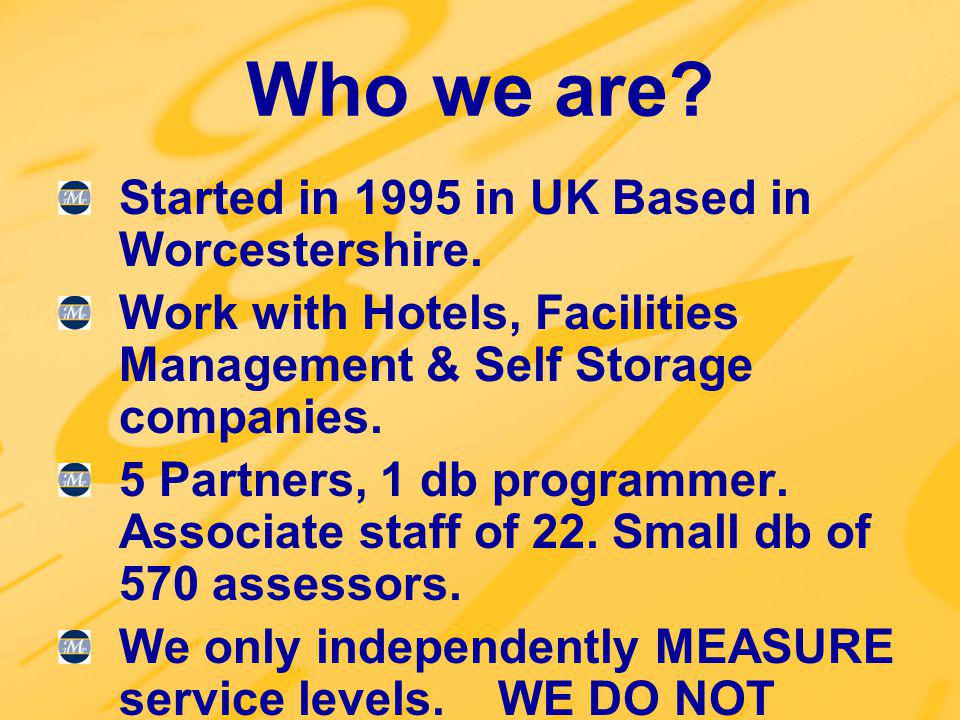 Who we are? Started in 1995 in UK Based in Worcestershire. Work with Hotels, Facilities Management & Self Storage companies. 5 Partners, 1 db programm