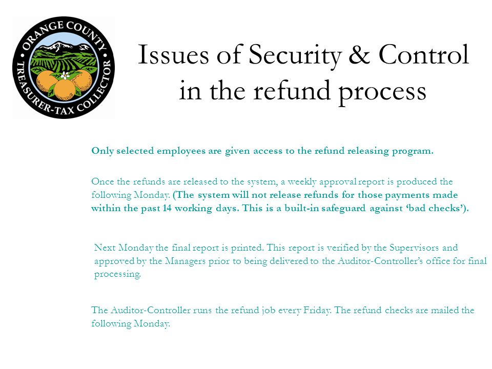 Issues of Security & Control in the refund process Only selected employees are given access to the refund releasing program. The Auditor-Controller ru