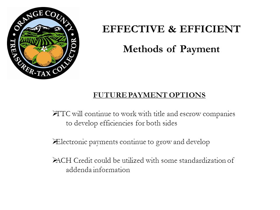 FUTURE PAYMENT OPTIONS TTC will continue to work with title and escrow companies to develop efficiencies for both sides Electronic payments continue to grow and develop ACH Credit could be utilized with some standardization of addenda information EFFECTIVE & EFFICIENT Methods of Payment