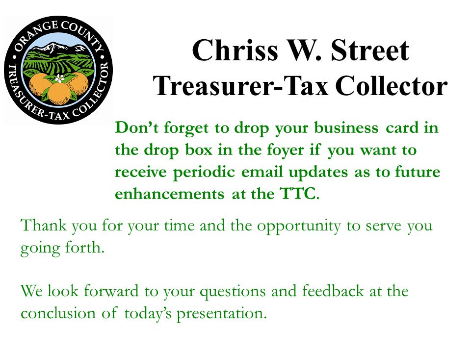 Chriss W. Street Treasurer-Tax Collector Thank you for your time and the opportunity to serve you going forth. We look forward to your questions and f