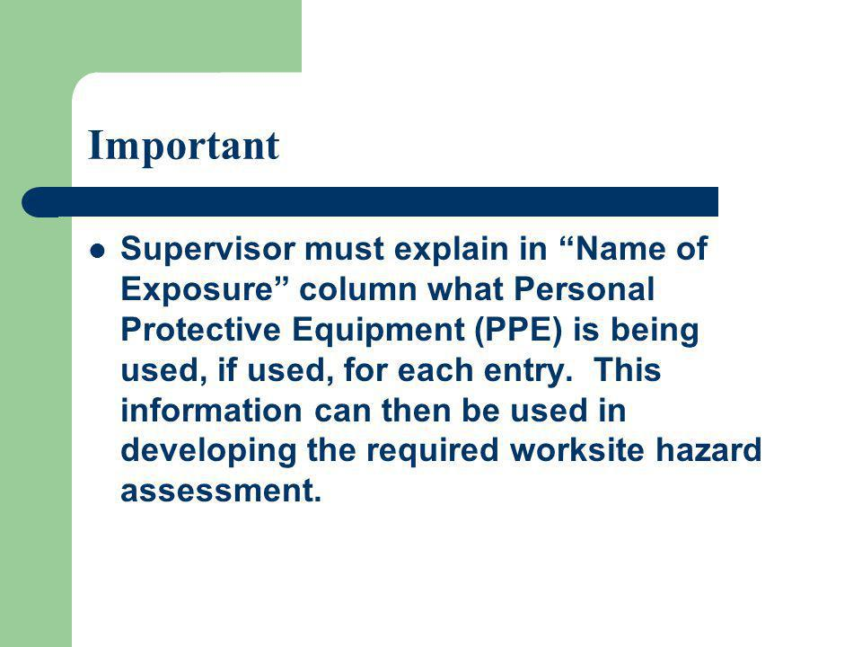 Important Supervisor must explain in Name of Exposure column what Personal Protective Equipment (PPE) is being used, if used, for each entry. This inf